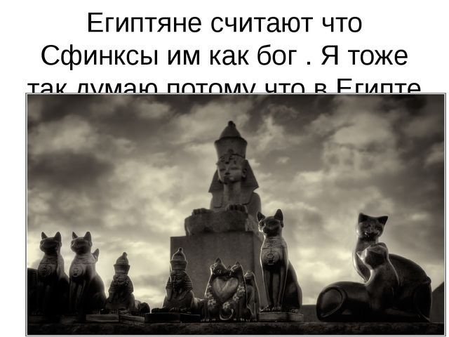 Египтяне считают что Сфинксы им как бог . Я тоже так думаю потому что в Египт...