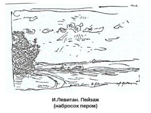 И.Левитан. Пейзаж (набросок пером) Такие рисунки, сделанные карандашом, пером