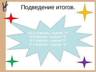 """Подведение итогов. 10-11 баллов - оценка """"5"""" 8-9 баллов - оценка """"4"""" 6-7 балл"""