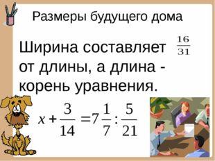 Размеры будущего дома Ширина составляет от длины, а длина - корень уравнения.