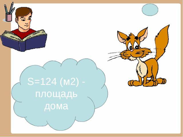 S=124 (м2) - площадь дома