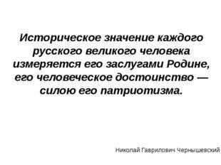 Историческое значение каждого русского великого человека измеряется его заслу