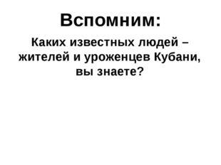 Вспомним: Каких известных людей – жителей и уроженцев Кубани, вы знаете?