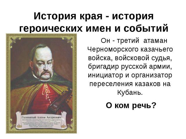 Он - третий атаман Черноморского казачьего войска, войсковой судья, бригади...
