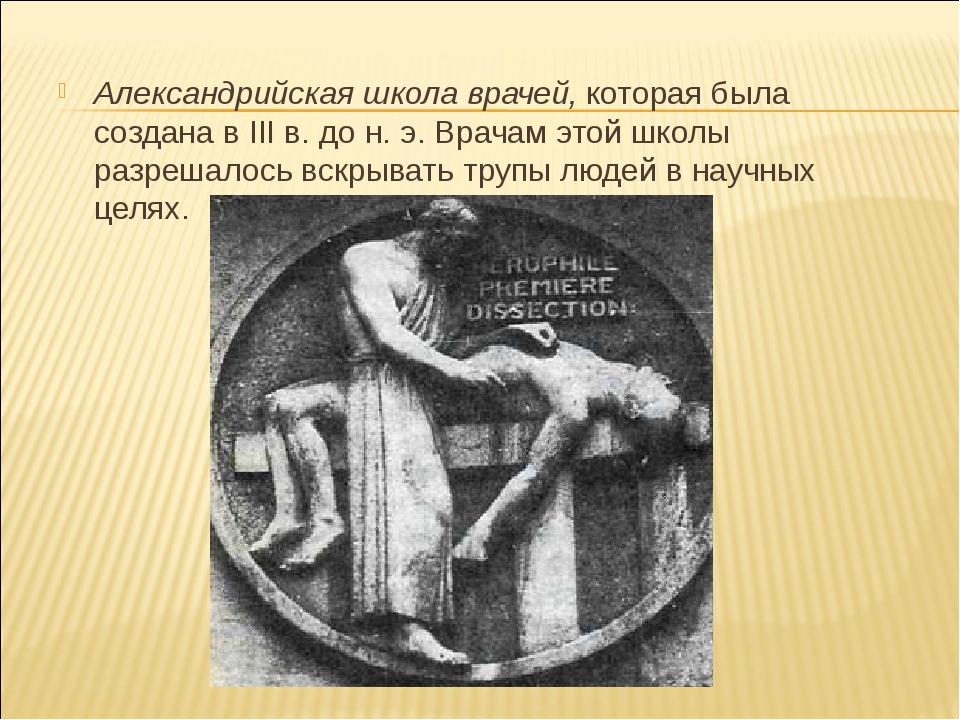 Александрийская школа врачей, которая была создана в III в. до н. э. Врачам э...