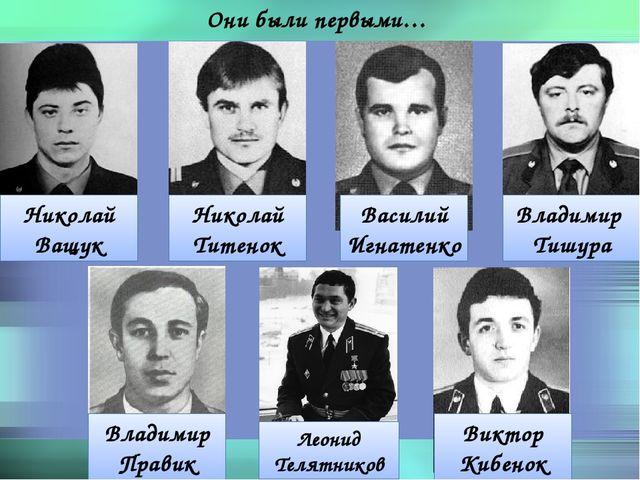 Они были первыми… Николай Ващук Владимир Тишура Николай Титенок Василий Игнат...