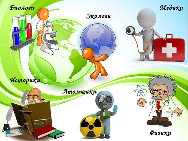 Биологи Медики Экологи Атомщики Физики Историки