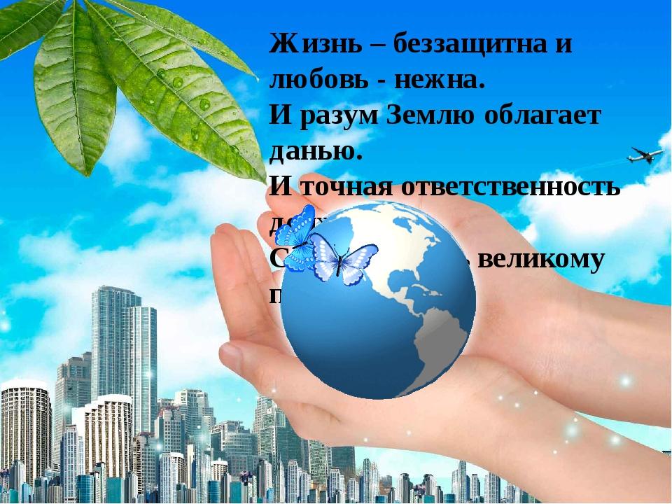 Жизнь – беззащитна и любовь - нежна. И разум Землю облагает данью. И точная о...