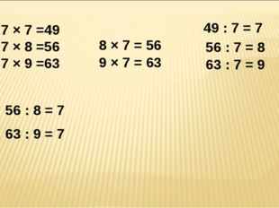 7 × 7 =49 7 × 8 =56 7 × 9 =63 8 × 7 = 56 9 × 7 = 63 49 : 7 = 7 56 : 7 = 8 63