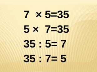 7 × 5=35 5 × 7=35 35 : 5= 7 35 : 7= 5