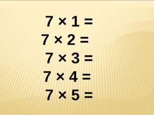 7 × 1 = 7 × 2 = 7 × 3 = 7 × 4 = 7 × 5 =