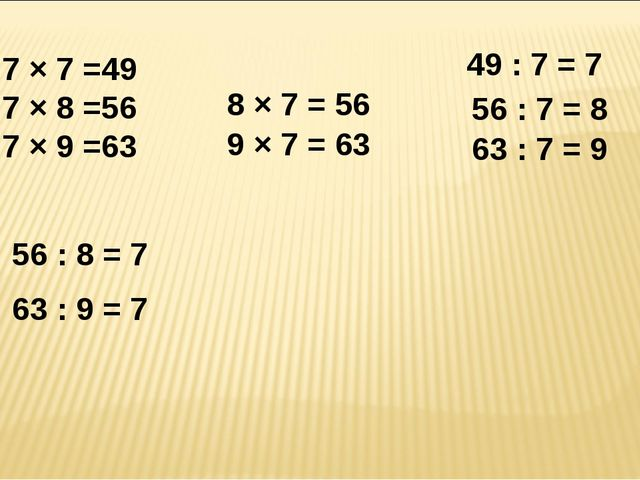 7 × 7 =49 7 × 8 =56 7 × 9 =63 8 × 7 = 56 9 × 7 = 63 49 : 7 = 7 56 : 7 = 8 63...