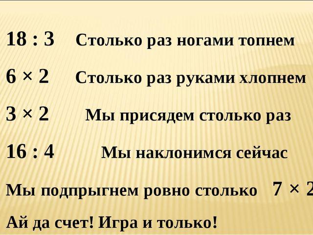 18 : 3 Столько раз ногами топнем 6 × 2 Столько раз руками хлопнем 3 × 2 Мы пр...