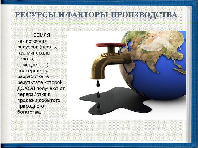 ЗЕМЛЯ как источник ресурсов (нефть, газ, минералы, золото, самоцветы...) подв...