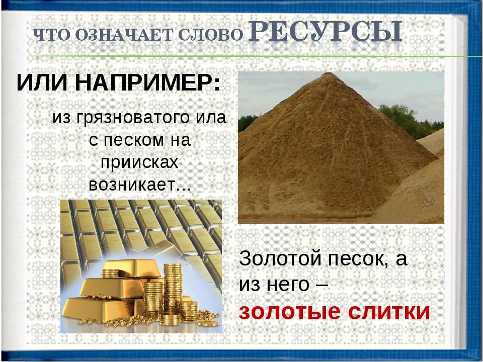 ИЛИ НАПРИМЕР: из грязноватого ила с песком на приисках возникает... Золотой п...