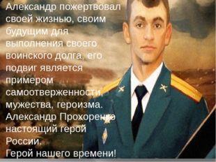 Александр пожертвовал своей жизнью, своим будущим для выполнения своего воинс