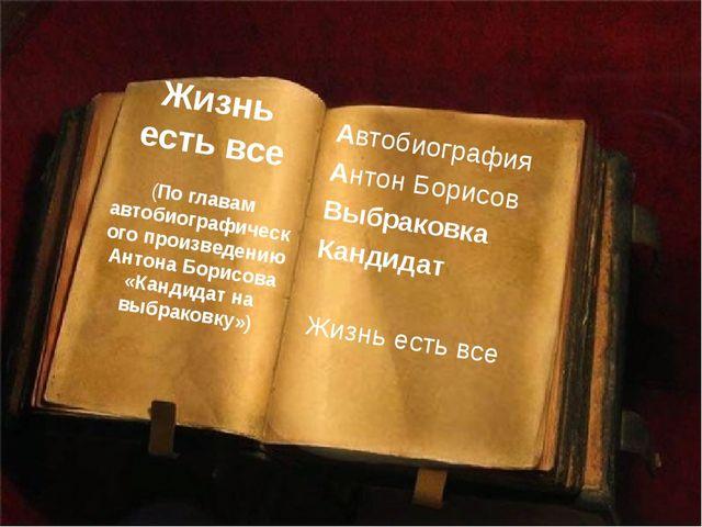 Автобиография Антон Борисов Выбраковка Кандидат Жизнь есть все Жизнь есть все...