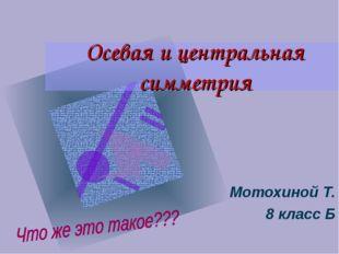 Осевая и центральная симметрия Мотохиной Т. 8 класс Б