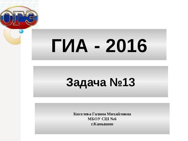 ГИА - 2016 Задача №13 Киселева Галина Михайловна МБОУ СШ №6 г.Камышин