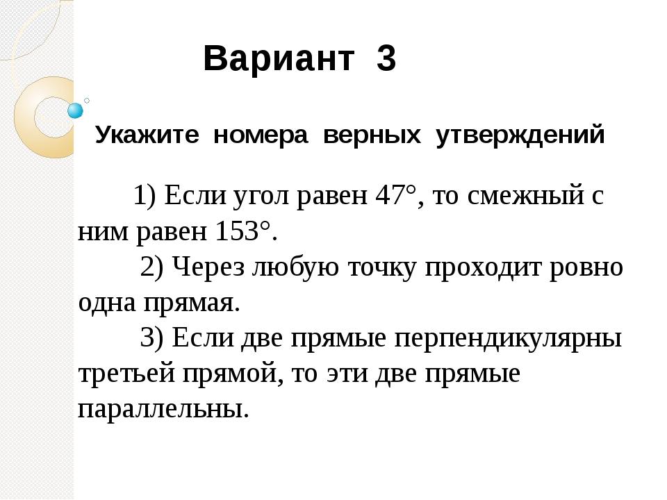 Укажите номера верных утверждений 1) Если угол равен 47°, то смежный с ним р...