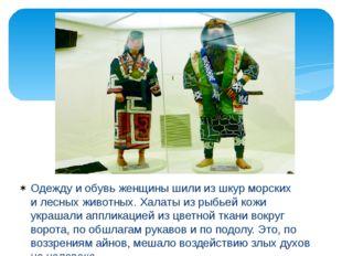 Одежду иобувь женщины шили из шкур морских илесных животных. Халаты из рыбь