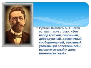 Русский писатель А.П. Чехов оставил такие строки: «Это народ кроткий, скромны