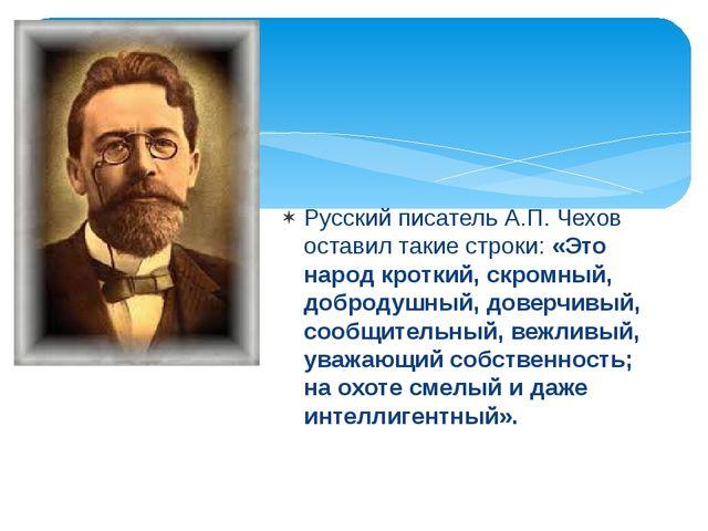 Русский писатель А.П. Чехов оставил такие строки: «Это народ кроткий, скромны...