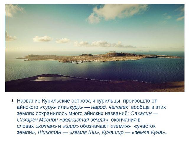 Название Курильские острова и курильцы, произошло от айнского«куру»или«гуру...