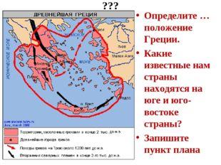 ??? Определите …положение Греции. Какие известные нам страны находятся на юге