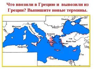 Что ввозили в Грецию и вывозили из Греции? Выпишите новые термины.