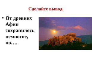 Сделайте вывод. От древних Афин сохранилось немногое, но….