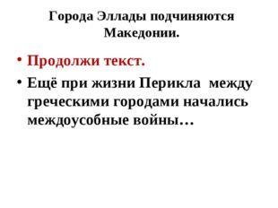 Города Эллады подчиняются Македонии. Продолжи текст. Ещё при жизни Перикла ме