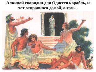 Алкиной снарядил для Одиссея корабль, и тот отправился домой, а там…