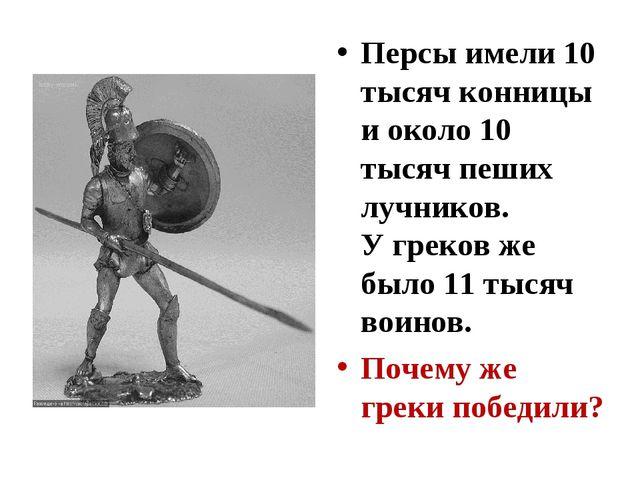 Персы имели 10 тысяч конницы и около 10 тысяч пеших лучников. У греков же был...