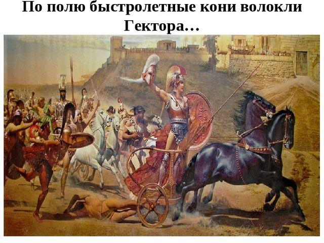 По полю быстролетные кони волокли Гектора…