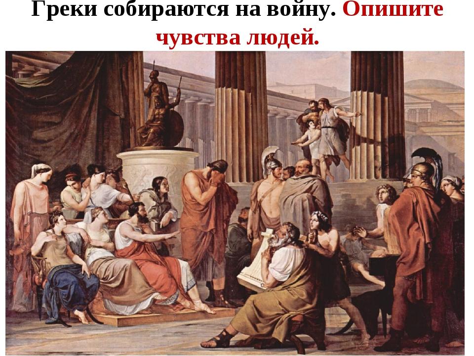 Греки собираются на войну. Опишите чувства людей.