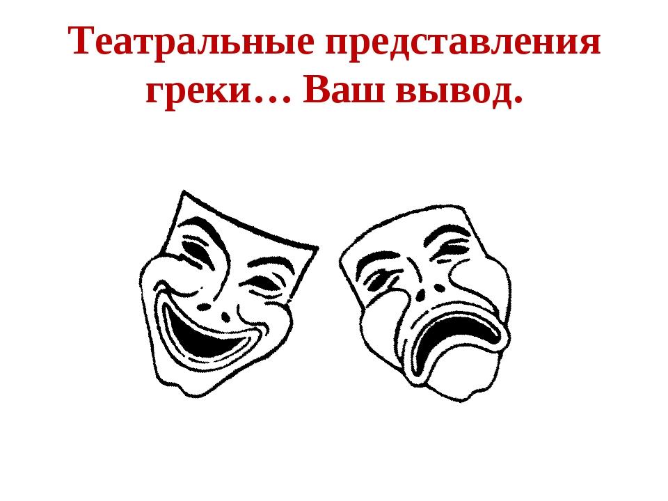 Театральные представления греки… Ваш вывод.