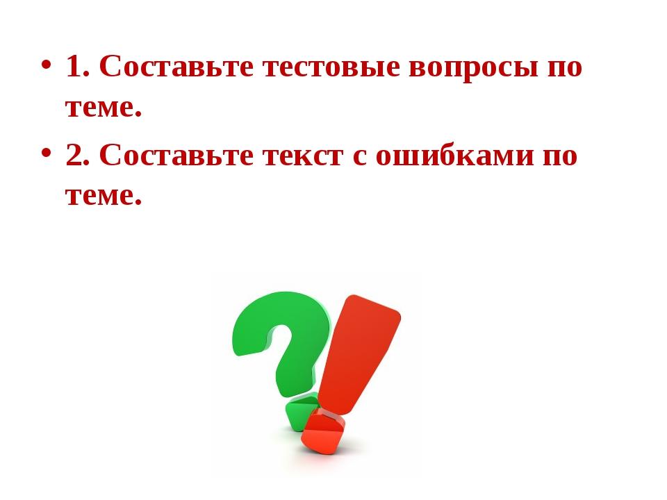 1. Составьте тестовые вопросы по теме. 2. Составьте текст с ошибками по теме.