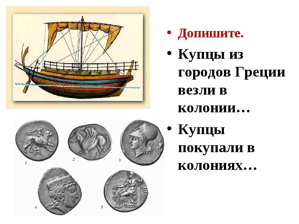 Допишите. Купцы из городов Греции везли в колонии… Купцы покупали в колониях…