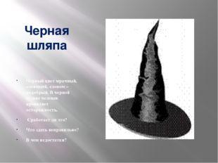 Черная шляпа Черный цвет мрачный, зловещий, словом – недобрый. В черной шл