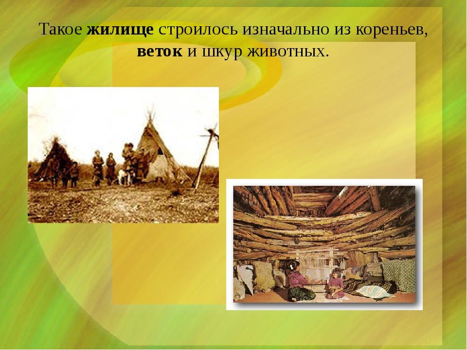 Такое жилище строилось изначально из кореньев, веток и шкур животных.