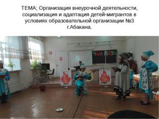 ТЕМА; Организация внеурочной деятельности, социализация и адаптация детей-миг