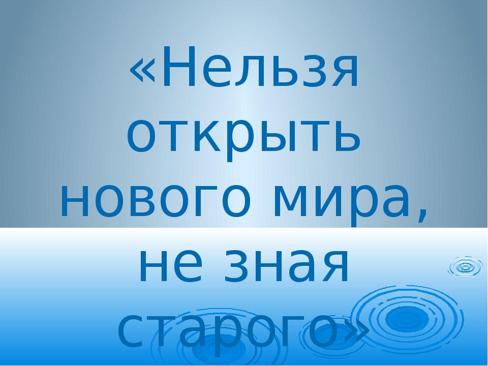 «Нельзя открыть нового мира, не зная старого»