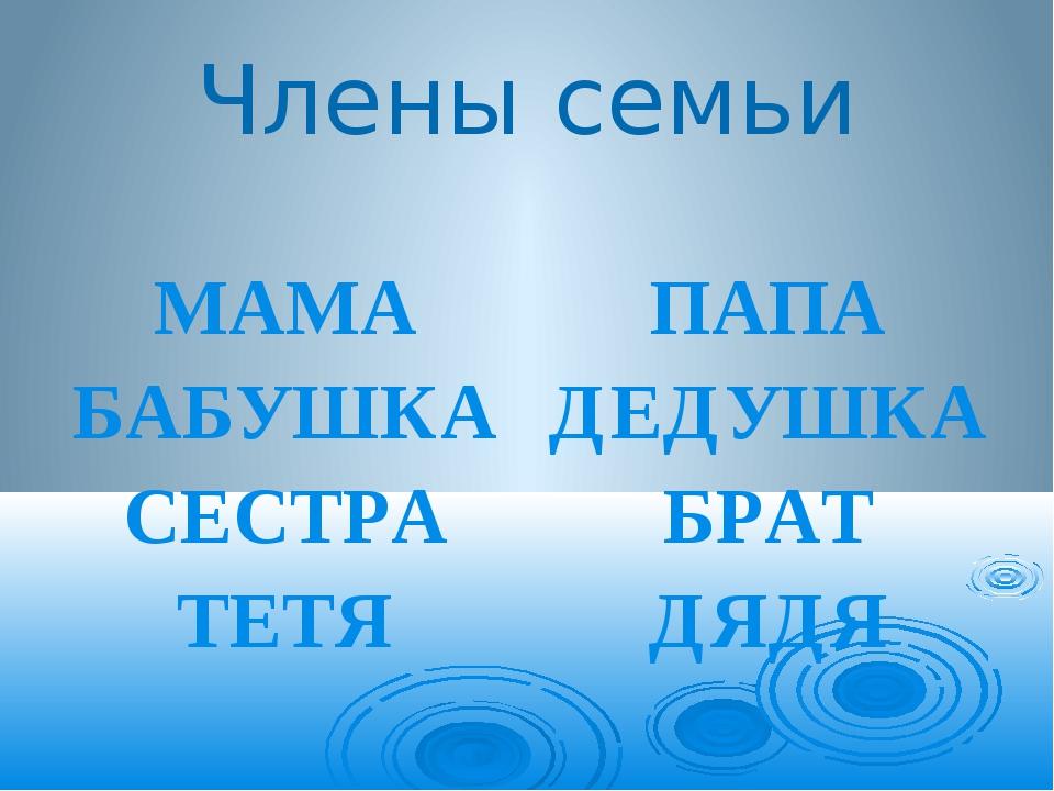 Члены семьи МАМА БАБУШКА СЕСТРА ТЕТЯ ПАПА ДЕДУШКА БРАТ ДЯДЯ