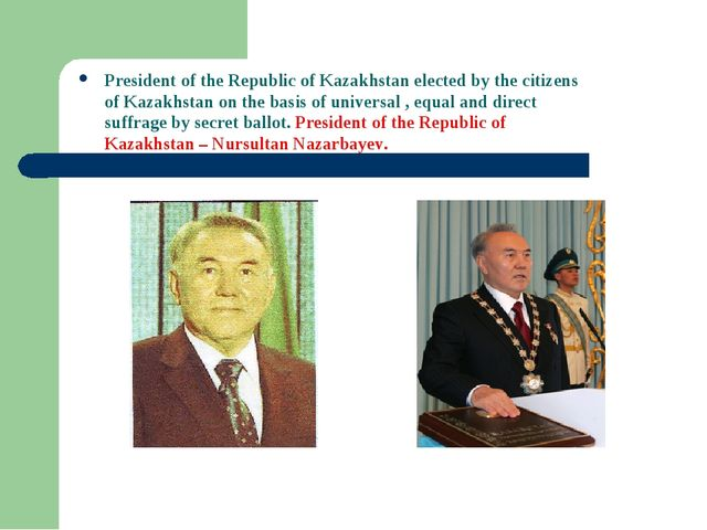 President of the Republic of Kazakhstan elected by the citizens of Kazakhstan...