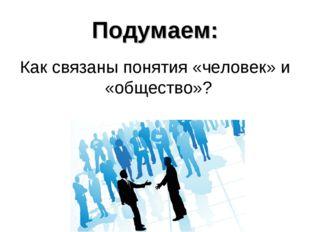 Подумаем: Как связаны понятия «человек» и «общество»?