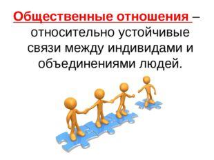 Общественные отношения –относительно устойчивые связи между индивидами и объе
