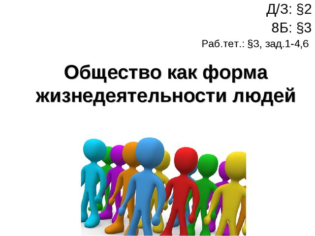 Общество как форма жизнедеятельности людей Д/З: §2 8Б: §3 Раб.тет.: §3, зад.1...