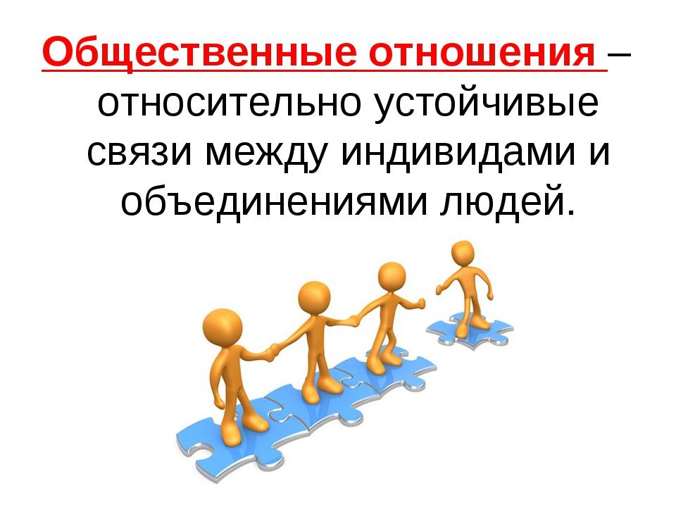 Общественные отношения –относительно устойчивые связи между индивидами и объе...