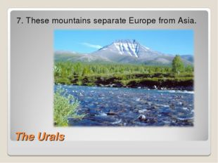 The Urals 7. These mountains separate Europe from Asia.